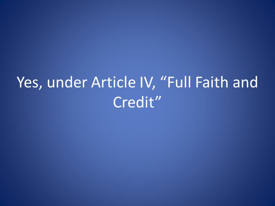 Yes, under Article IV, Full Faith and Credit