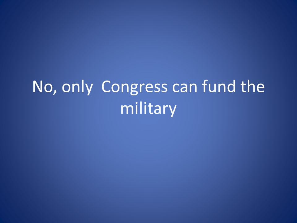 No, only Congress can fund the military