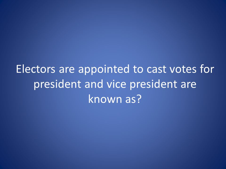 Electors are appointed to cast votes for president and vice president are known as