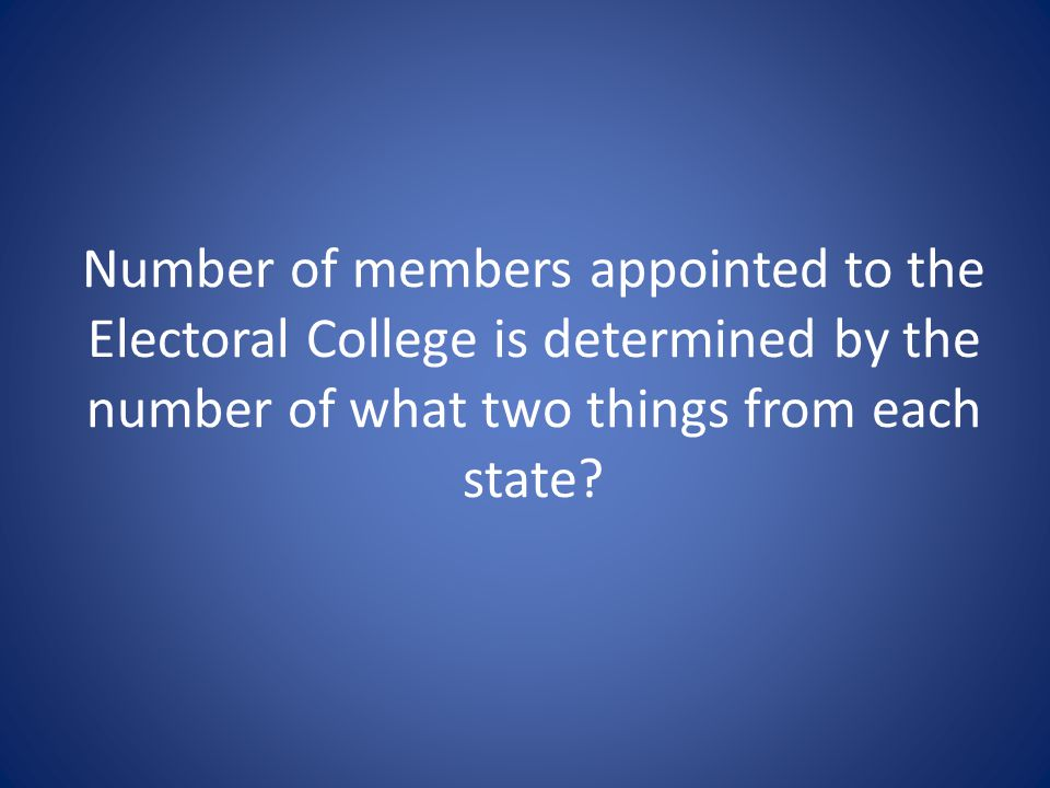Number of members appointed to the Electoral College is determined by the number of what two things from each state