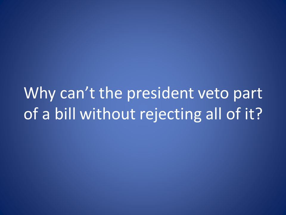 Why can't the president veto part of a bill without rejecting all of it