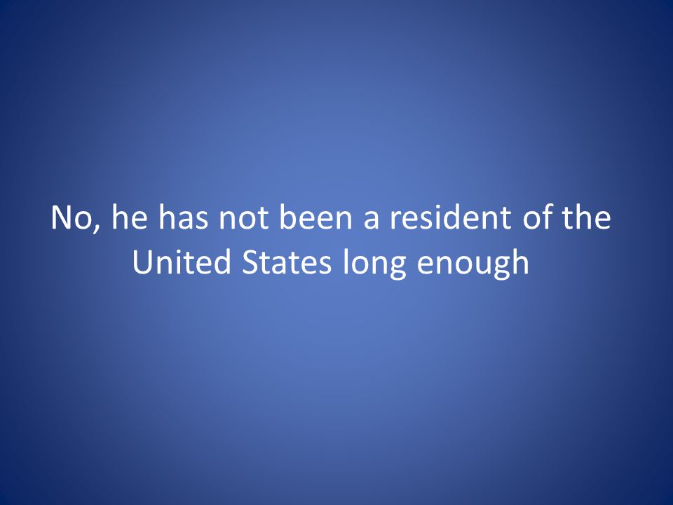 No, he has not been a resident of the United States long enough