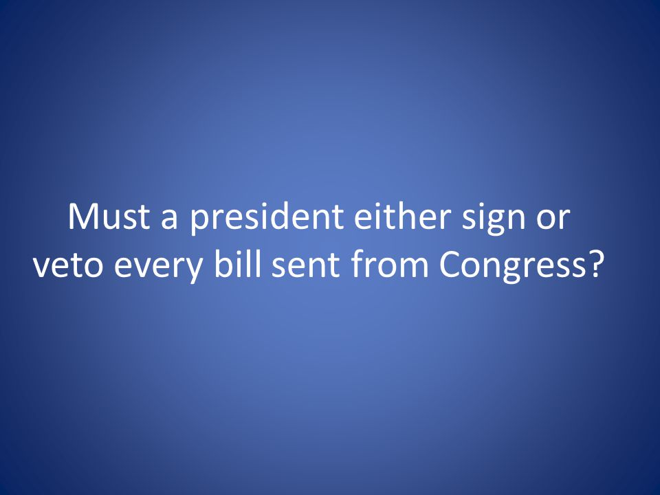 Must a president either sign or veto every bill sent from Congress
