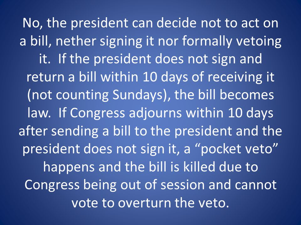 No, the president can decide not to act on a bill, nether signing it nor formally vetoing it.