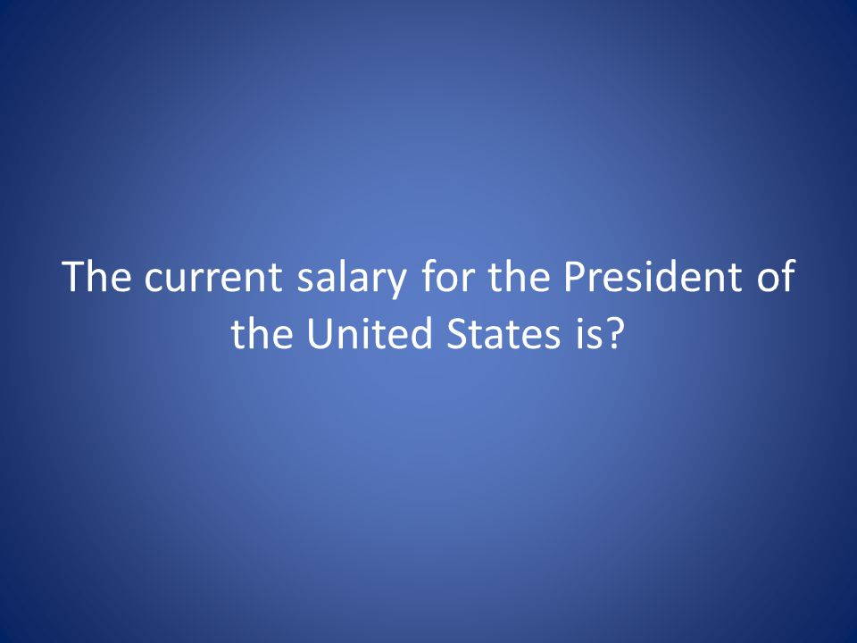 The current salary for the President of the United States is