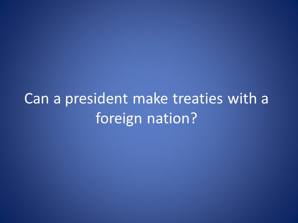 Can a president make treaties with a foreign nation