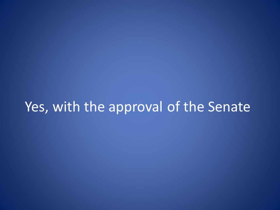 Yes, with the approval of the Senate