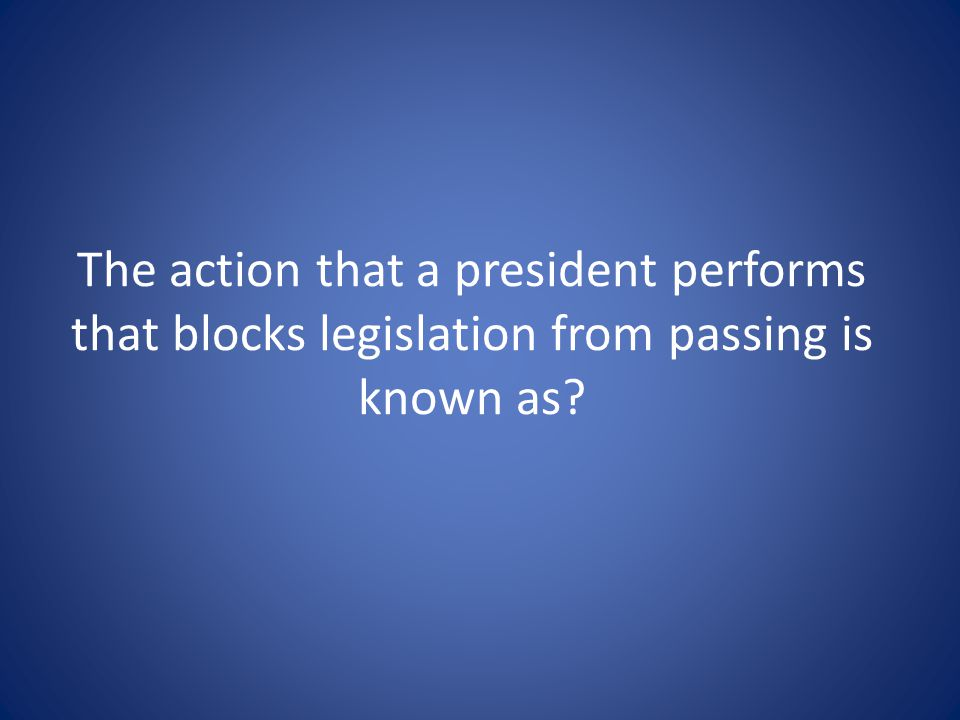 The action that a president performs that blocks legislation from passing is known as