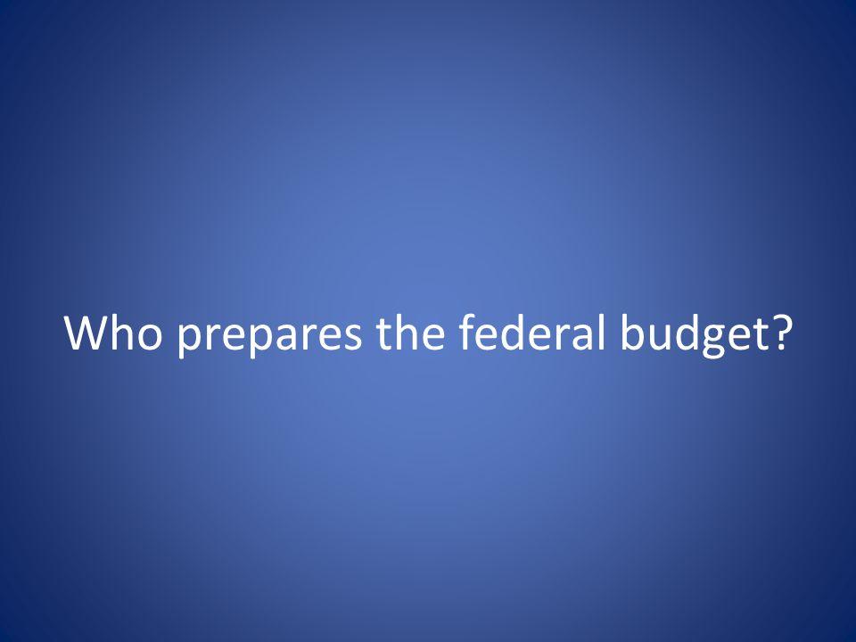 Who prepares the federal budget