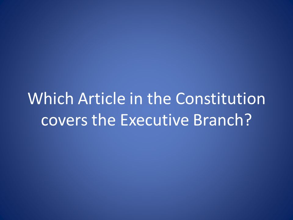 Which Article in the Constitution covers the Executive Branch