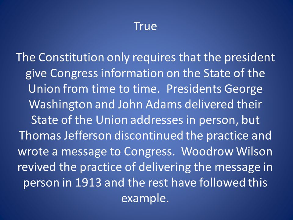 True The Constitution only requires that the president give Congress information on the State of the Union from time to time.