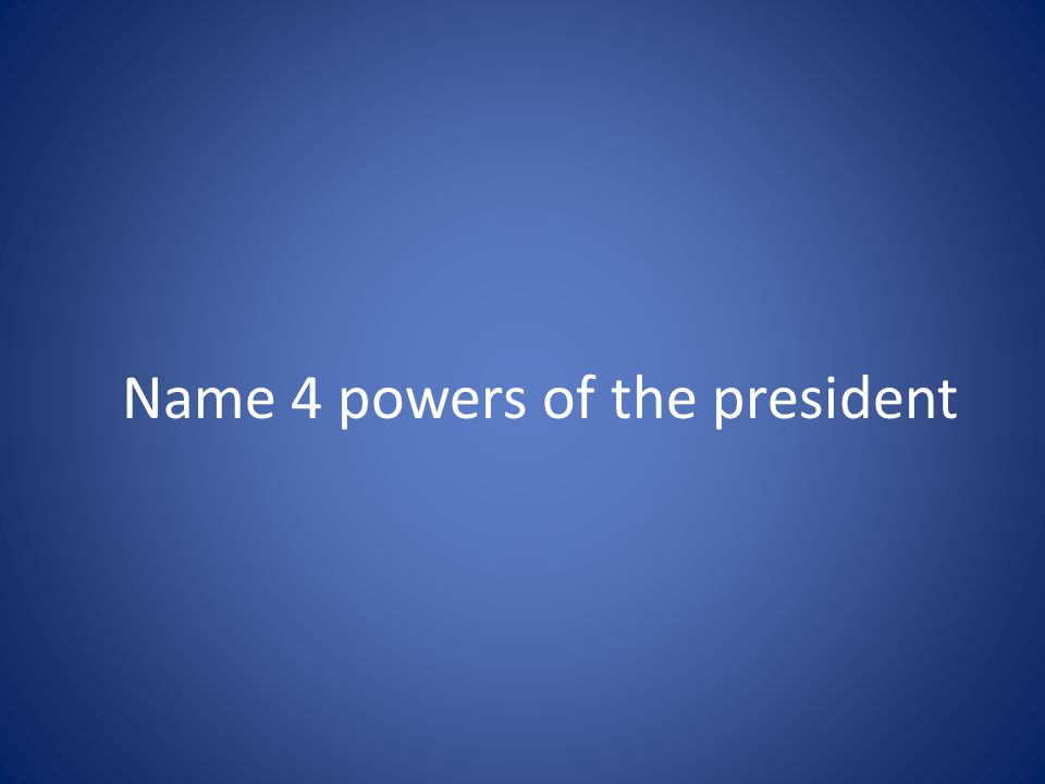 Name 4 powers of the president