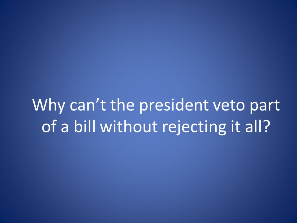 Why can't the president veto part of a bill without rejecting it all