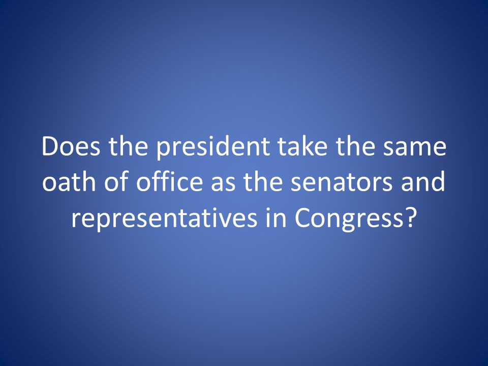 Does the president take the same oath of office as the senators and representatives in Congress