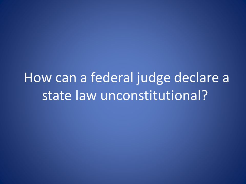 How can a federal judge declare a state law unconstitutional