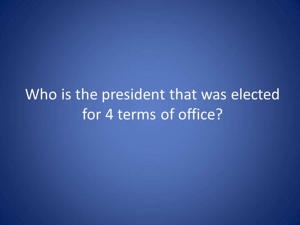 Who is the president that was elected for 4 terms of office