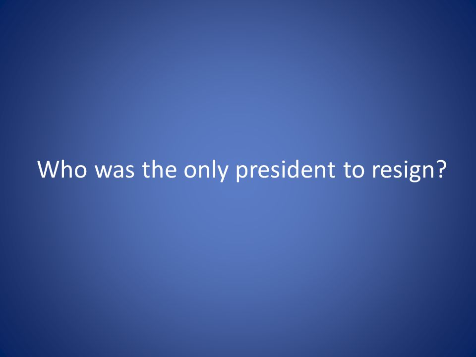 Who was the only president to resign