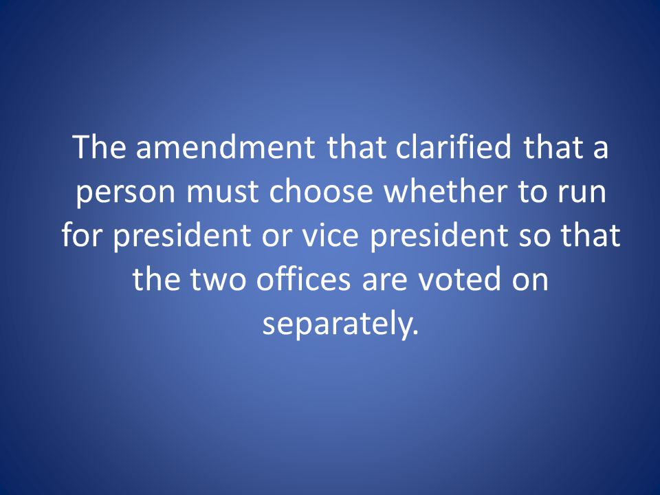 The amendment that clarified that a person must choose whether to run for president or vice president so that the two offices are voted on separately.