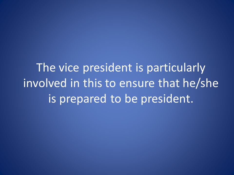 The vice president is particularly involved in this to ensure that he/she is prepared to be president.