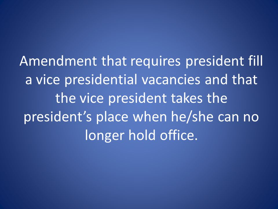 Amendment that requires president fill a vice presidential vacancies and that the vice president takes the president's place when he/she can no longer hold office.
