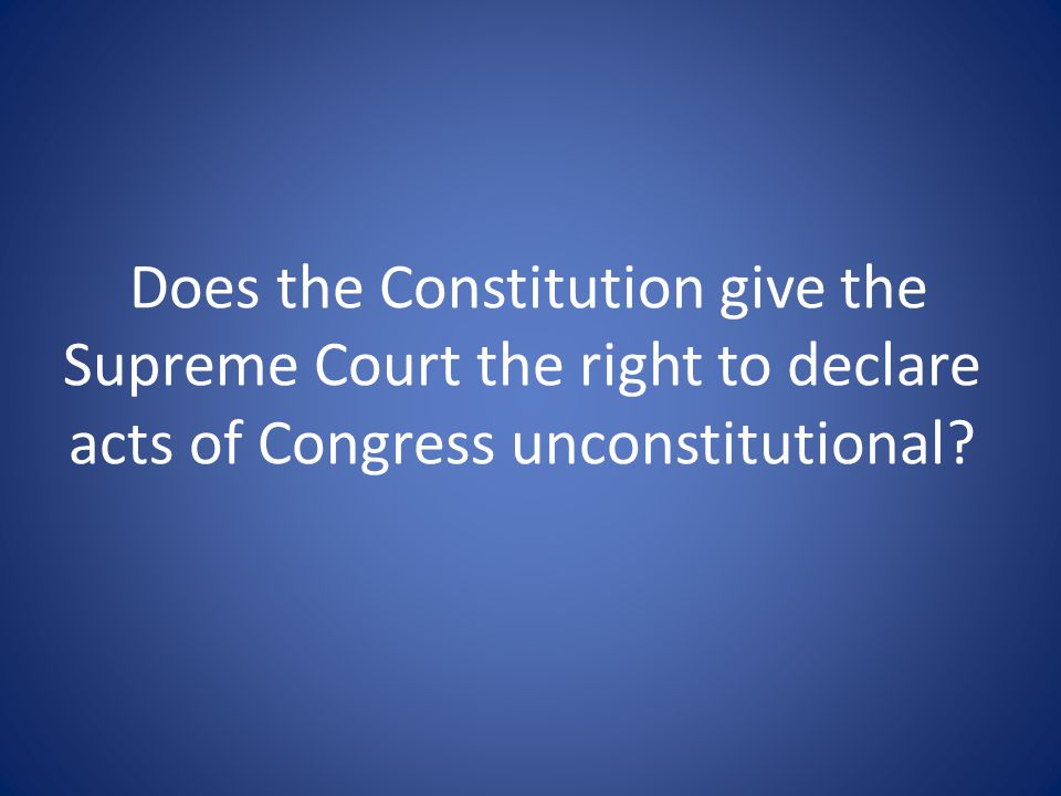 Does the Constitution give the Supreme Court the right to declare acts of Congress unconstitutional