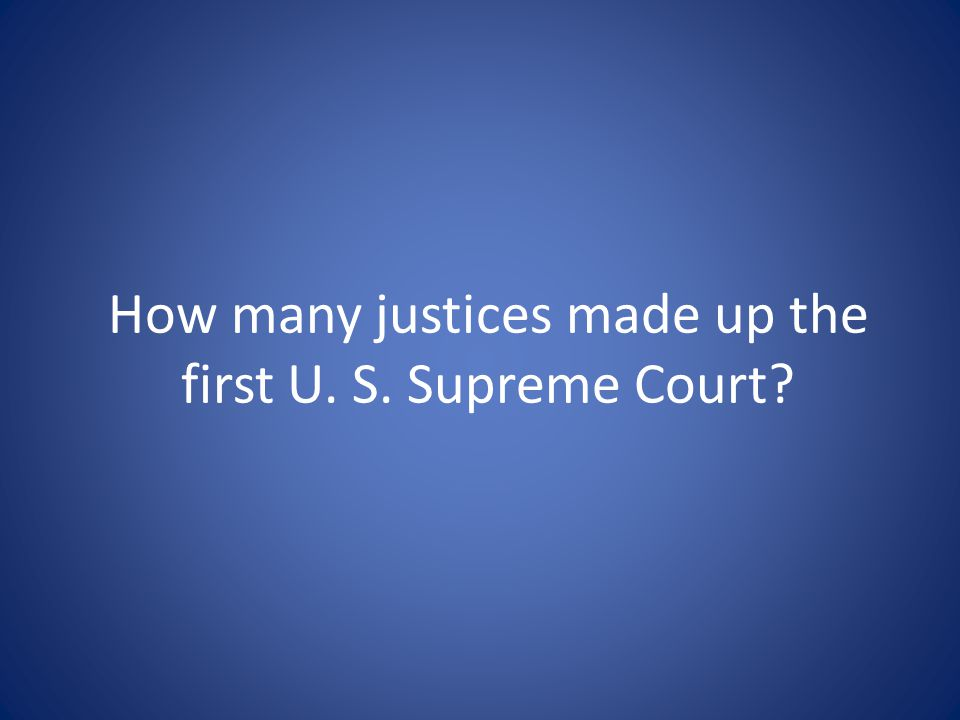 How many justices made up the first U. S. Supreme Court