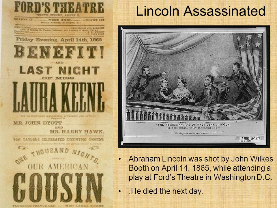 Lincoln Assassinated Abraham Lincoln was shot by John Wilkes Booth on April 14, 1865, while attending a play at Ford's Theatre in Washington D.C..He died the next day.