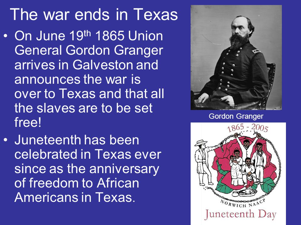 The war ends in Texas On June 19 th 1865 Union General Gordon Granger arrives in Galveston and announces the war is over to Texas and that all the slaves are to be set free.