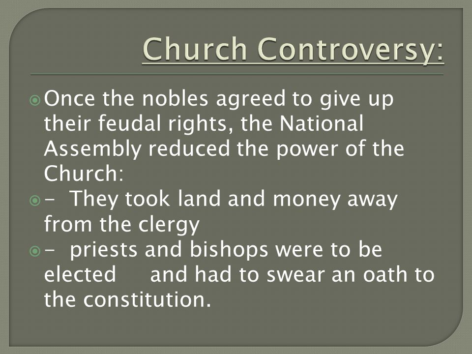  Once the nobles agreed to give up their feudal rights, the National Assembly reduced the power of the Church:  - They took land and money away from the clergy  - priests and bishops were to be elected and had to swear an oath to the constitution.