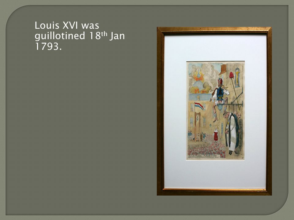 Louis XVI was guillotined 18 th Jan 1793.