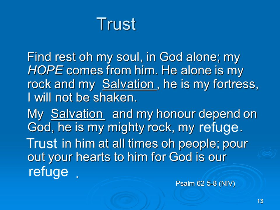 13 Trust Trust Find rest oh my soul, in God alone; my HOPE comes from him.