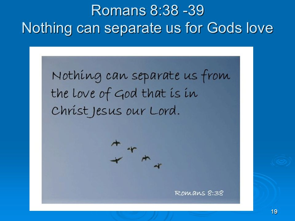 19 Romans 8:38 -39 Nothing can separate us for Gods love