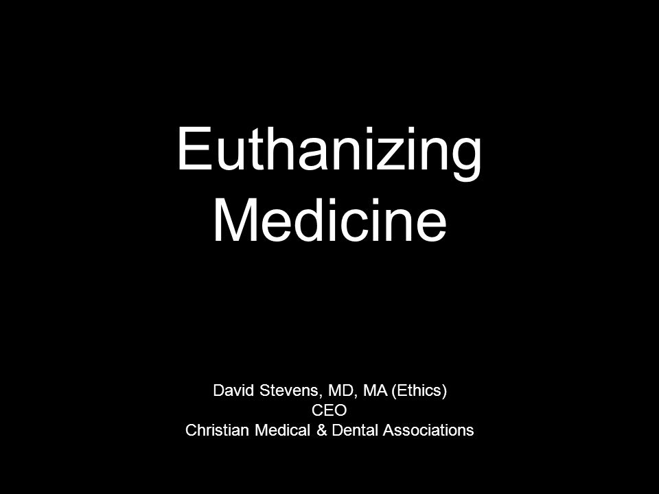 Euthanizing Medicine David Stevens, MD, MA (Ethics) CEO Christian Medical & Dental Associations