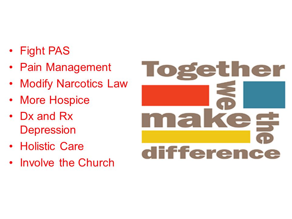 Fight PAS Pain Management Modify Narcotics Law More Hospice Dx and Rx Depression Holistic Care Involve the Church