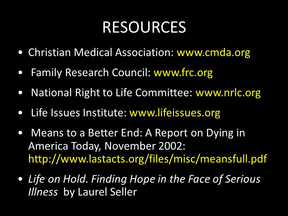 RESOURCES Christian Medical Association: www.cmda.org Family Research Council: www.frc.org National Right to Life Committee: www.nrlc.org Life Issues