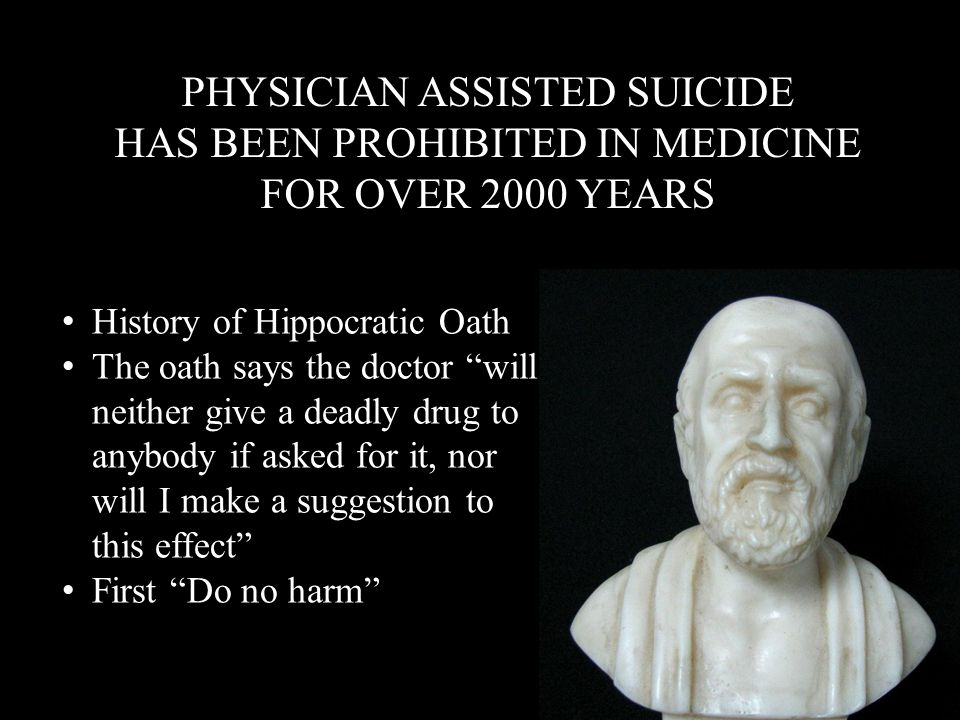 PHYSICIAN ASSISTED SUICIDE HAS BEEN PROHIBITED IN MEDICINE FOR OVER 2000 YEARS PHYSICIAN ASSISTED SUICIDE HAS BEEN PROHIBITED IN MEDICINE FOR OVER 200