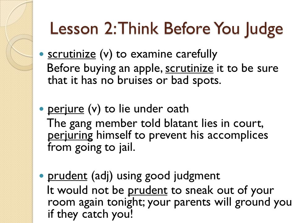 Lesson 2: Think Before You Judge scrutinize (v) to examine carefully Before buying an apple, scrutinize it to be sure that it has no bruises or bad spots.