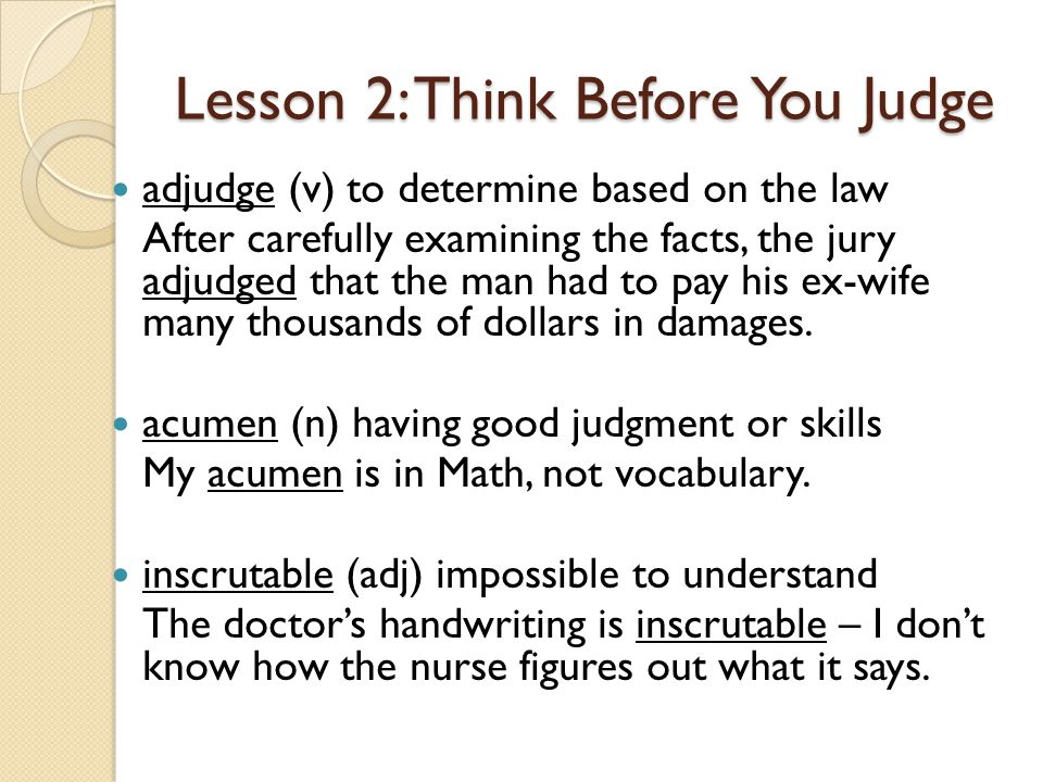 Lesson 2: Think Before You Judge adjudge (v) to determine based on the law After carefully examining the facts, the jury adjudged that the man had to pay his ex-wife many thousands of dollars in damages.