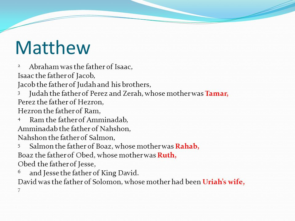 Matthew 2 Abraham was the father of Isaac, Isaac the father of Jacob, Jacob the father of Judah and his brothers, 3 Judah the father of Perez and Zerah, whose mother was Tamar, Perez the father of Hezron, Hezron the father of Ram, 4 Ram the father of Amminadab, Amminadab the father of Nahshon, Nahshon the father of Salmon, 5 Salmon the father of Boaz, whose mother was Rahab, Boaz the father of Obed, whose mother was Ruth, Obed the father of Jesse, 6 and Jesse the father of King David.