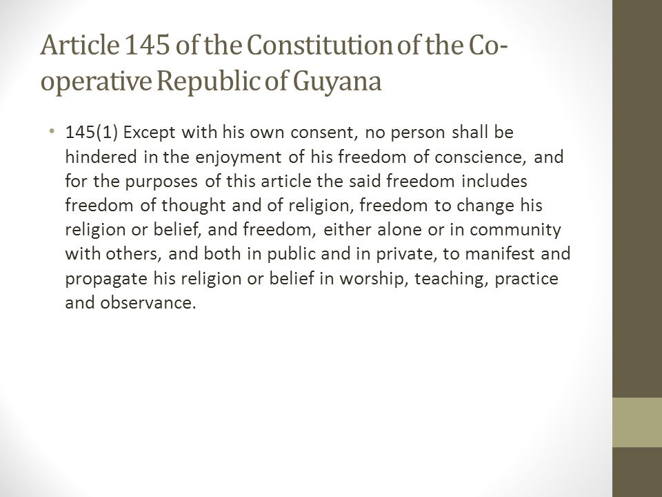 Article 145 of the Constitution of the Co- operative Republic of Guyana 145(1) Except with his own consent, no person shall be hindered in the enjoyment of his freedom of conscience, and for the purposes of this article the said freedom includes freedom of thought and of religion, freedom to change his religion or belief, and freedom, either alone or in community with others, and both in public and in private, to manifest and propagate his religion or belief in worship, teaching, practice and observance.