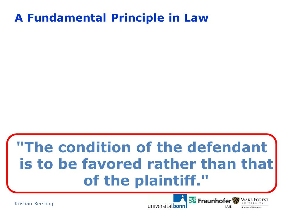 A Fundamental Principle in Law Kristian Kersting The condition of the defendant is to be favored rather than that of the plaintiff.