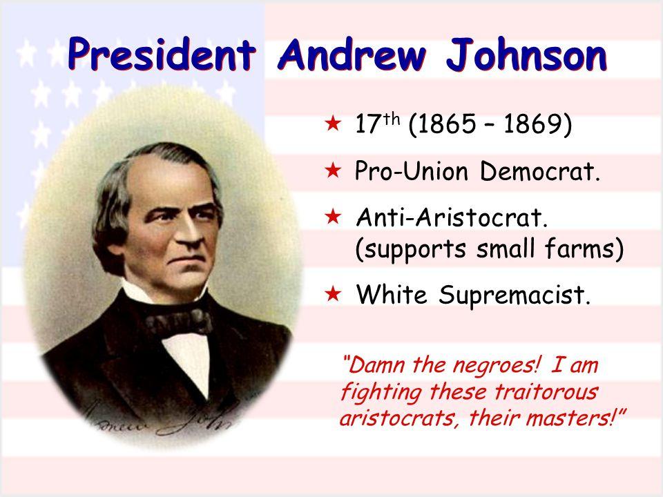 "President Andrew Johnson  17 th (1865 – 1869)  Pro-Union Democrat.  Anti-Aristocrat. (supports small farms)  White Supremacist. ""Damn the negroes!"