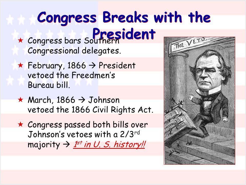 Congress Breaks with the President  Congress bars Southern Congressional delegates.  February, 1866  President vetoed the Freedmen's Bureau bill. 
