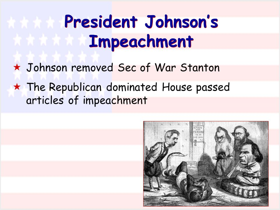 President Johnson's Impeachment  Johnson removed Sec of War Stanton  The Republican dominated House passed articles of impeachment