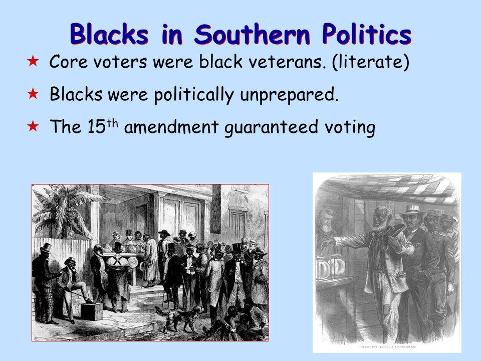 Blacks in Southern Politics  Core voters were black veterans. (literate)  Blacks were politically unprepared.  The 15 th amendment guaranteed votin