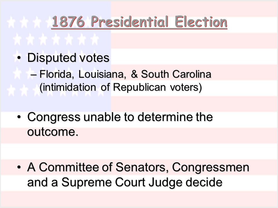 1876 Presidential Election Disputed votesDisputed votes –Florida, Louisiana, & South Carolina (intimidation of Republican voters) Congress unable to d