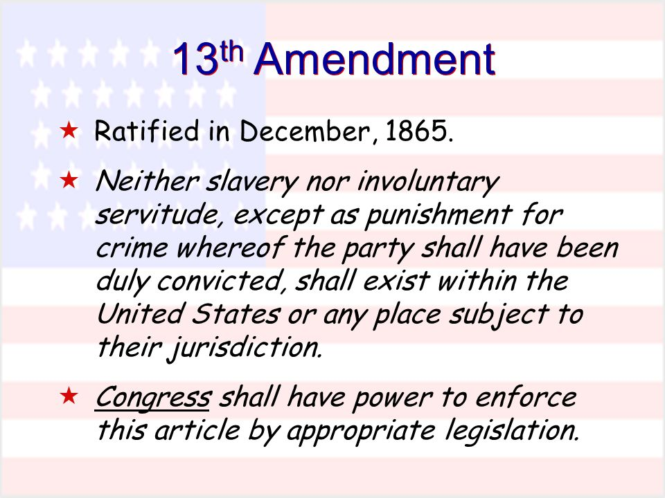 13 th Amendment  Ratified in December, 1865.  Neither slavery nor involuntary servitude, except as punishment for crime whereof the party shall have