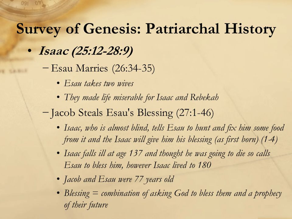 Survey of Genesis: Patriarchal History Isaac (25:12-28:9) −Esau Marries (26:34-35) Esau takes two wives They made life miserable for Isaac and Rebekah −Jacob Steals Esau s Blessing (27:1-46) Isaac, who is almost blind, tells Esau to hunt and fix him some food from it and the Isaac will give him his blessing (as first born) (1-4) Isaac falls ill at age 137 and thought he was going to die so calls Esau to bless him, however Isaac lived to 180 Jacob and Esau were 77 years old Blessing = combination of asking God to bless them and a prophecy of their future