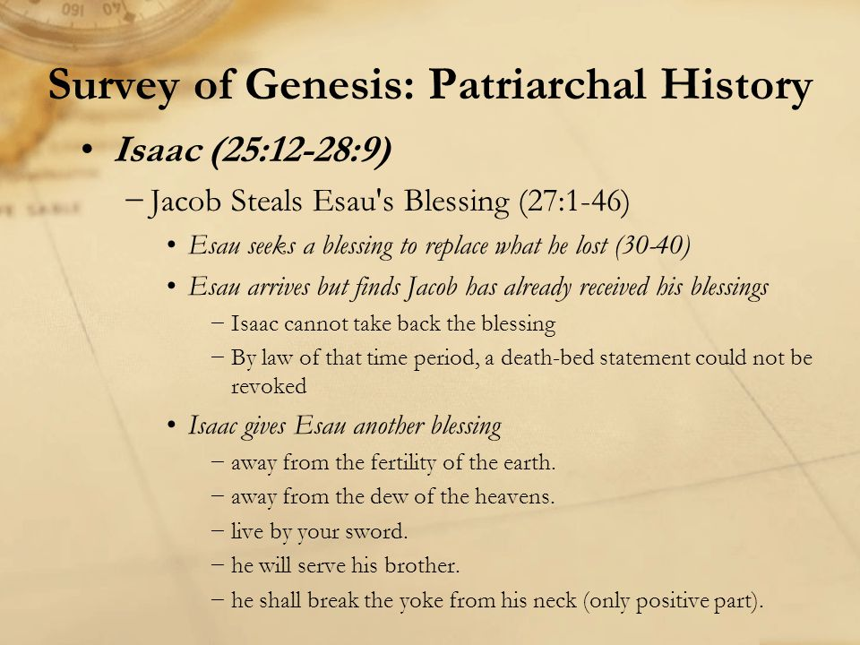 Survey of Genesis: Patriarchal History Isaac (25:12-28:9) −Jacob Steals Esau s Blessing (27:1-46) Esau seeks a blessing to replace what he lost (30-40) Esau arrives but finds Jacob has already received his blessings −Isaac cannot take back the blessing −By law of that time period, a death-bed statement could not be revoked Isaac gives Esau another blessing −away from the fertility of the earth.