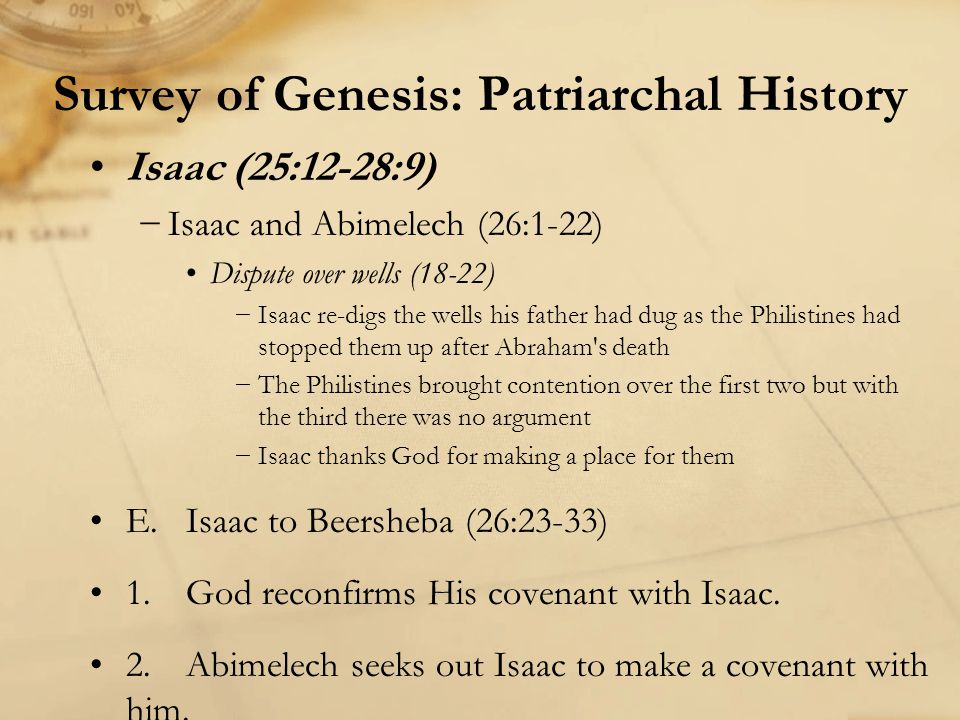 Survey of Genesis: Patriarchal History Isaac (25:12-28:9) −Isaac and Abimelech (26:1-22) Dispute over wells (18-22) −Isaac re-digs the wells his father had dug as the Philistines had stopped them up after Abraham s death −The Philistines brought contention over the first two but with the third there was no argument −Isaac thanks God for making a place for them E.Isaac to Beersheba (26:23-33) 1.God reconfirms His covenant with Isaac.